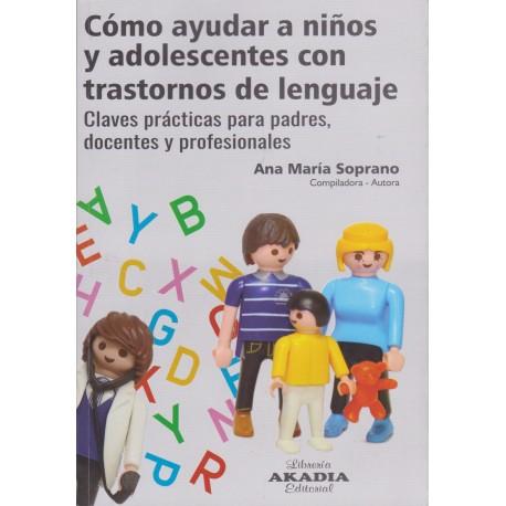 CÓMO AYUDAR A NIÑOS Y ADOLESCENTES CON TRASTORNOS DE LENGUAJE. Claves prácticas para padres, docentes y profesionales