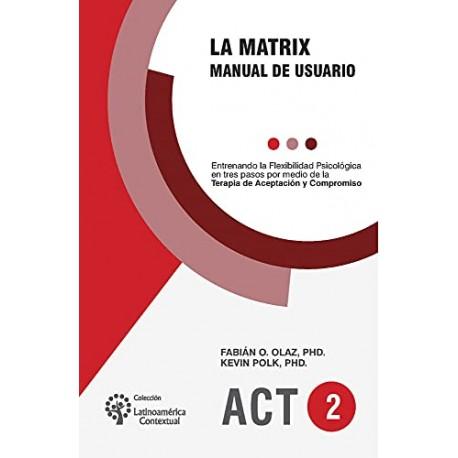 LA MATRIX. Manual de usuario. Entrenando la Flexibilidad Psicológica en tres pasos por medio de la ACT