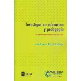 INVESTIGAR EN EDUCACIÓN Y PEDAGOGÍA. Sus fundamentos epistemológicos y metodológicos.
